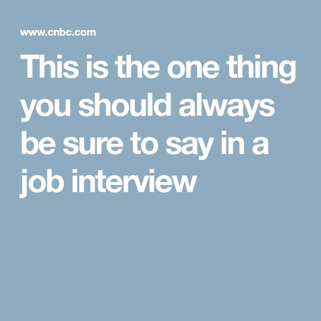 This is the one thing you should always be sure to say in a job interview