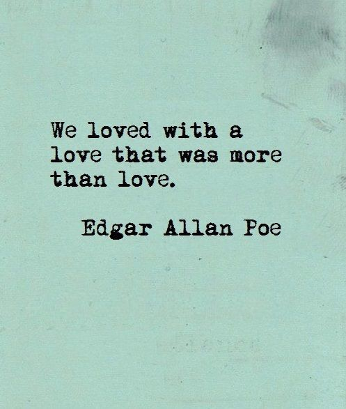 We loved with a love that was more than love. Edgar Allan Poe.