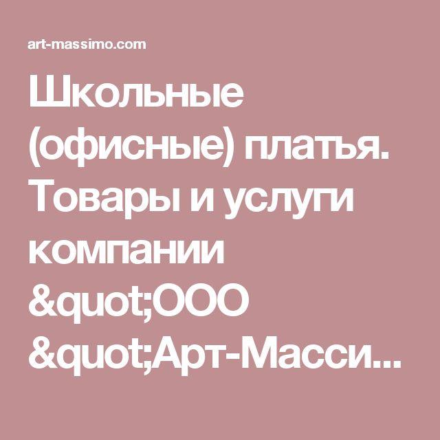 """Школьные (офисные) платья. Товары и услуги компании """"ООО """"Арт-Массимо"""""""""""