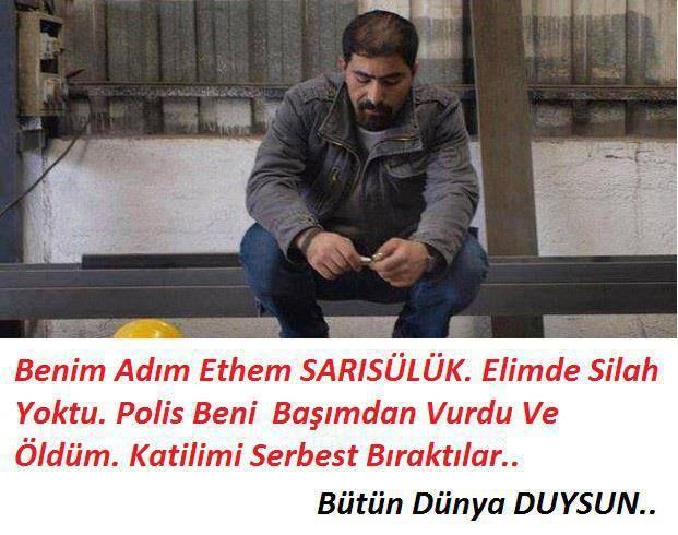 """""""MY NAME IS ETHEM SARISÜLÜK. THERE WAS NO GUN IN MY HAND. THE POLIS SHOT ME FROM MY HEAD AND I DIED. THEY SET THE MURDERER FREE.""""(#Occupyturkey)  """"Ich bin Ethem Sarisülük. Ich wurde von einem Bullen umgebracht, sein Name ist Ahmet Ahmet Sahbaz. Ich hatte weder eine Waffen, noch Tränengas, ich war wehrlos. Heute hat die türkische Justiz meinen Mörder freigelassen.""""  """"MI NOMBRE ETHEM SARISÜLÜK.YO NO TENGO ARMAS Y LA POLICIA ME DISPARA EN LA CABEZA Y ME MATA.MI ASESINO ESTA LIBRE."""""""