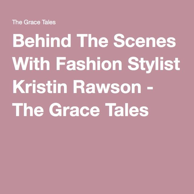 Behind The Scenes With Fashion Stylist Kristin Rawson - The Grace Tales