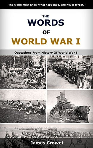 The Words Of World War I: Quotations From History Of World War I by James Crowet http://www.amazon.com/dp/B01B3TZTWA/ref=cm_sw_r_pi_dp_hvfRwb0NRMZ8V