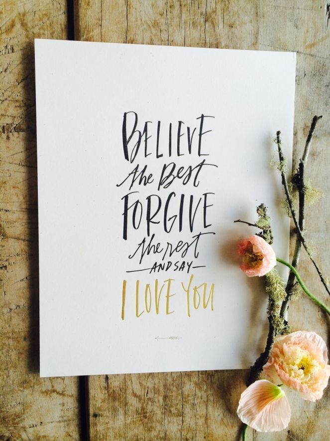 Believe the best, Forgive the rest, and say I Love You