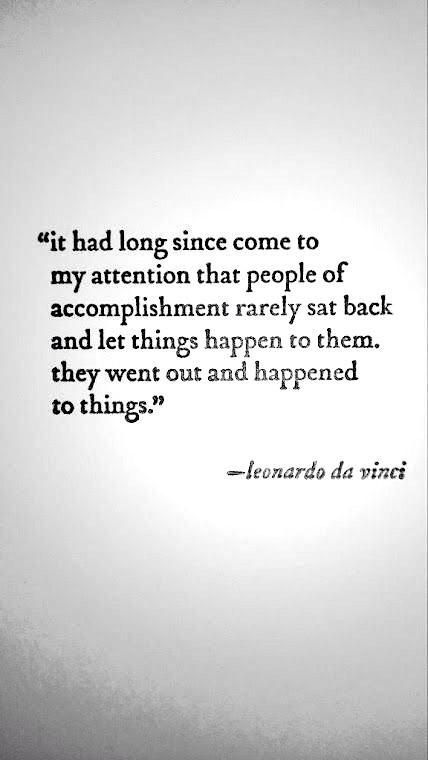 """It had long since come to my attention that people of accomplishment rarely sat back and let things happen to them. They went out and happened to things."" -- Leonardo da Vinci"