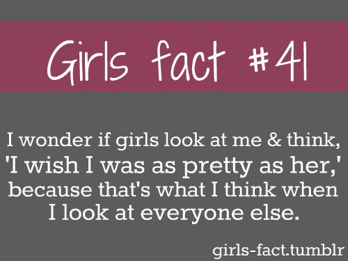 girl fact #41 I wonder if girls look at me and think 'i wish i was as pretty as her' because that's what i think when i look at everyone else