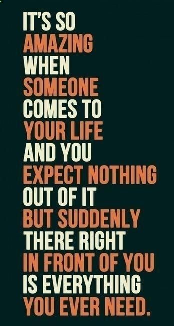 Its so Amazing When someone Comes To Your Life And You Expect Nothing Out Of It But Suddenly There Right In Front Of You Is Everything You Ever Need. #love quotes #gratitude