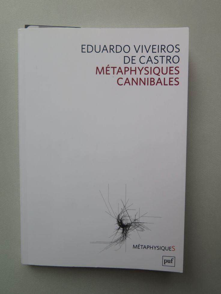 Métaphysiques cannibales, de Eduardo Viveiros de Castro, 2009    Constatant que l'anthropologie ne peut plus simplement prétendre reconstituer aussi « objectivement » que possible les cultures étrangères, puisqu'elle rencontre des cosmologies qui précisément excluent le partage entre nature et culture, Eduardo Viveiros de Castro propose d' y voir le lieu d'une expérimentation métaphysique où les « autres » sont non pas objets mais témoins de pensées et même d'images de la pensée…