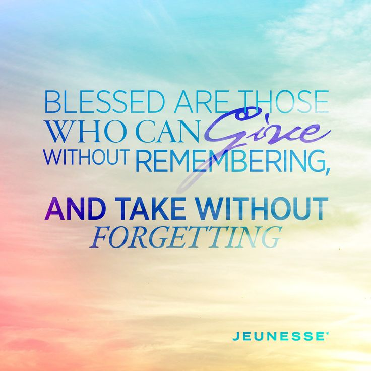 Blessed are those who can give without remembering, and take without forgetting.  -Unknown