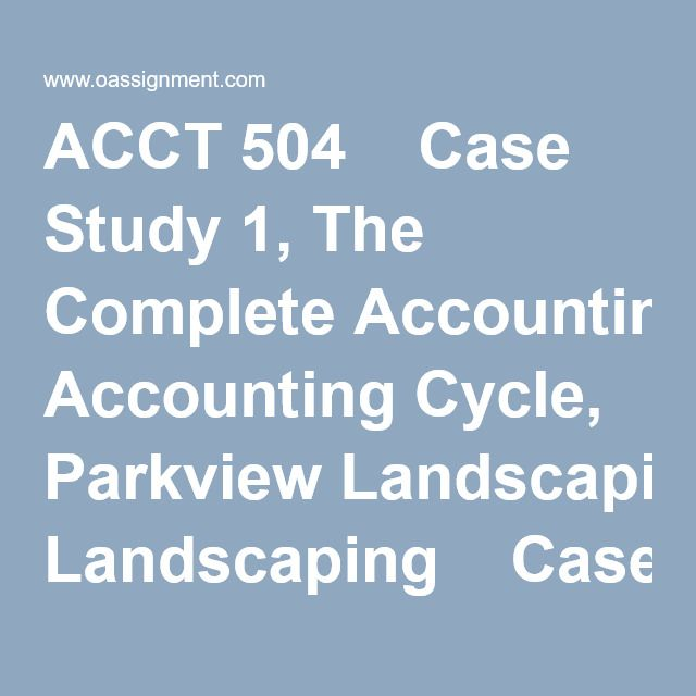 ACCT 504  Case Study 1, The Complete Accounting Cycle, Parkview Landscaping  Case Study 2 - Internal Control - Paper 1  Case Study 2 - Internal Control - Paper 2  Case Study 3 - Cash Budgeting - LBJ Company  Case Study 3 - Cash Budgeting - Oxford Company