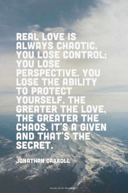 Real love is always chaotic. You lose control; you lose perspective. You lose the ability to protect yourself. The greater the love, the greater the chaos. It's a given and that's the secret. - Jonathan Carroll | unluckymonster made this with Spoken.ly