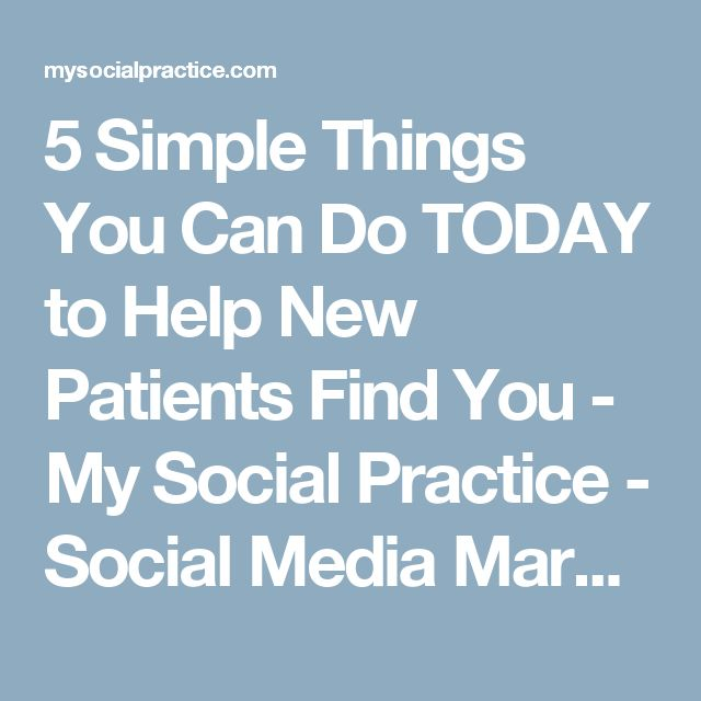 5 Simple Things You Can Do TODAY to Help New Patients Find You - My Social Practice - Social Media Marketing For Dentists, Orthodontists, & Optometrists