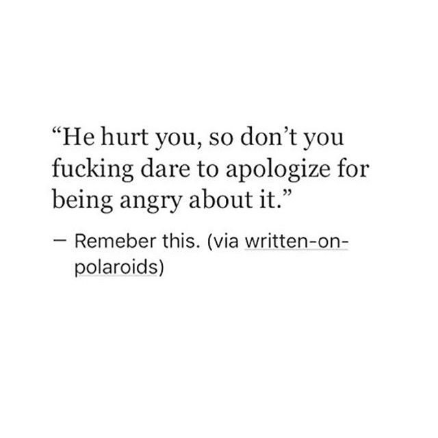 He hurt you, so don't you fucking dare to apologize for being angry about it.  - Remember this. (via written-on-polaroids)