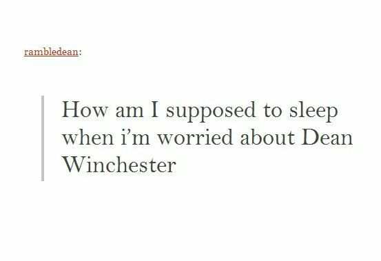 ''How am I supposed to sleep when I'm worried about Dean Winchester?'' Seriously, I had an awful night the day of Season 9 Finale... o.O