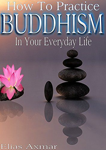 Buddhism: How To Practice Buddhism In Your Everyday Life (Buddhism for Beginners, Zen Meditation, Inner Peace, Four Noble Truths) by Elias Axmar
