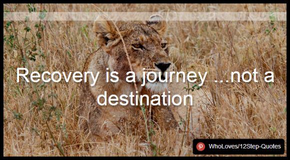 Recovery is a journey ...not a destination - www.pinterest.com/WhoLoves/12Step-Quotes #12Steps #InspirationalQuotes #Quotes