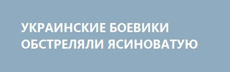 УКРАИНСКИЕ БОЕВИКИ ОБСТРЕЛЯЛИ ЯСИНОВАТУЮ http://rusdozor.ru/2017/01/23/ukrainskie-boeviki-obstrelyali-yasinovatuyu/  Видео от пресс-службы УНМ ДНР. Вечером 21-го января 2017 года около 22.00 с позиций вооруженных бандформирований Украины в районе населенного пункта Каменка был обстрелян густонаселенный район центра города Ясиноватая. Один снаряд калибра 122-мм упал на детскую площадку и зарылся глубоко ...