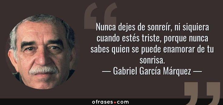 Nunca dejes de sonreír, ni siquiera cuando estés triste, porque nunca sabes quien se puede enamorar de tu sonrisa. — Gabriel García Márquez