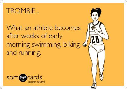 TROMBIE... What an athlete becomes after weeks of early morning swimming, biking, and running.