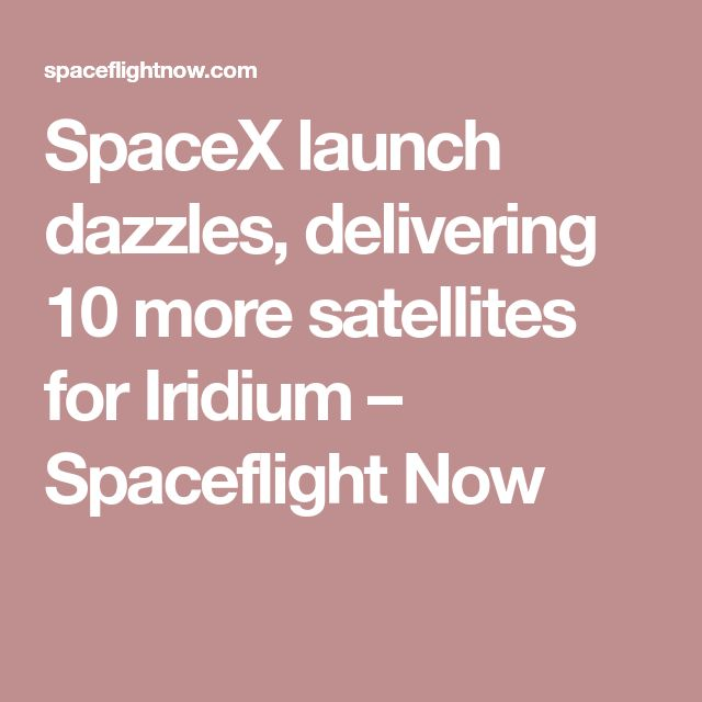 SpaceX launch dazzles, delivering 10 more satellites for Iridium – Spaceflight Now