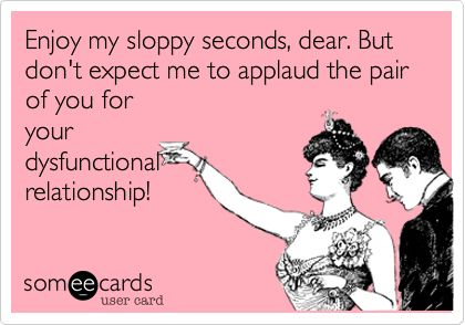 Enjoy my sloppy seconds, dear. But don't expect me to applaud the pair of you for your dysfunctional relationship!