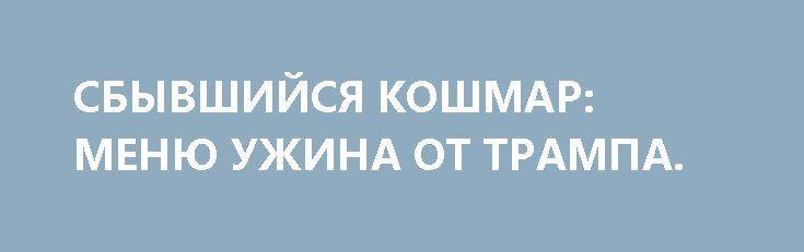 СБЫВШИЙСЯ КОШМАР: МЕНЮ УЖИНА ОТ ТРАМПА. http://rusdozor.ru/2017/05/02/sbyvshijsya-koshmar-menyu-uzhina-ot-trampa/  После откровений министра торговли США Уилбура Росса об ужине глав США и КНР сотрапезники Дональда Трампа, вероятно, будут благоразумно отказываться от десерта.  Министр торговли США Уилбур Росс назвал американский удар по сирийской авиабазе «развлечением после ужина» Дональда Трампа и ...