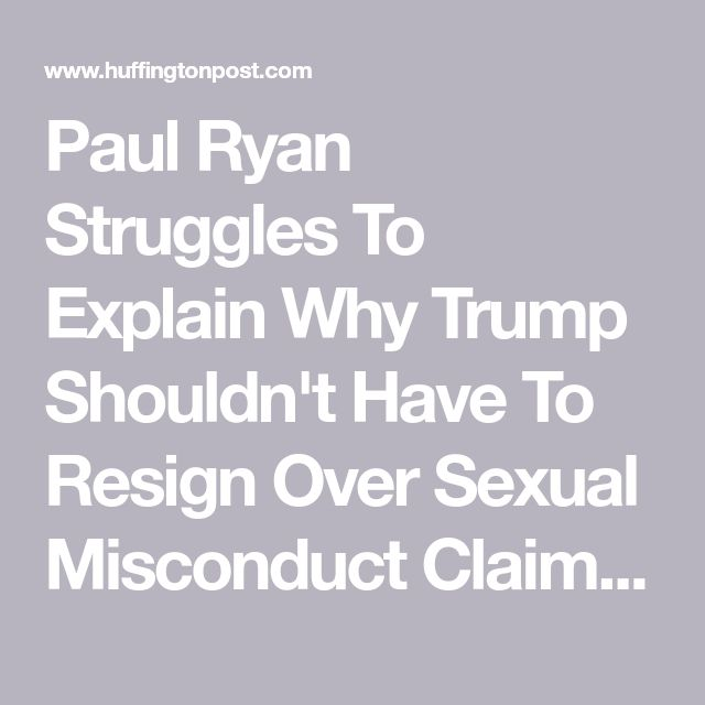 Paul Ryan Struggles To Explain Why Trump Shouldn't Have To Resign Over Sexual Misconduct Claims | HuffPost