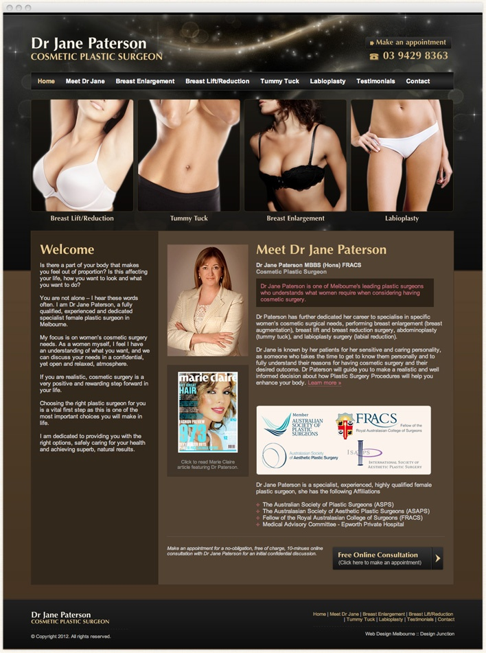 Dr Jane Paterson is one of Melbourne's leading plastic surgeons who understands what women require when considering having cosmetic surgery.    Design Junction has designed and developed a new website for Dr Paterson to help her highlighting her main services as well as her professional profile. The classy and feminine look of the site reflect well on the image and main customer groups of Dr Paterson.