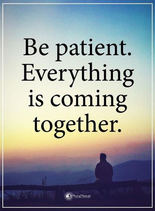 """Be patient. Everything is coming together."""