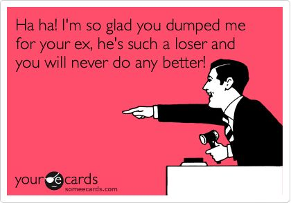 Ha ha! I'm so glad you dumped me for your ex, he's such a loser and you will never do any better!