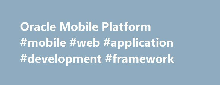 Oracle Mobile Platform #mobile #web #application #development #framework http://new-orleans.remmont.com/oracle-mobile-platform-mobile-web-application-development-framework/  # Oracle Mobile Simply Connected Oracle Mobile simplifies enterprise mobility giving customers a complete mobile solution and the choice and flexibility to develop their own unique enterprise mobile strategy. Whether you prefer turnkey mobile applications, or decide to develop and extend your existing enterprise…