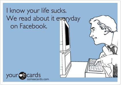 I know your life sucks. We read about it everyday on Facebook.