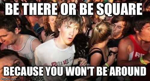 Sudden Clarity Clarence | BE THERE OR BE SQUARE BECAUSE YOU WON'T BE AROUND | image tagged in memes,sudden clarity clarence,AdviceAnimals | made w/ Imgflip meme maker