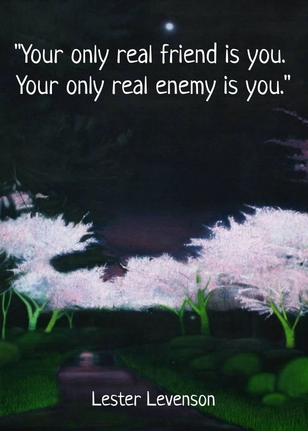 """your only real friend is you. your only real enemy is you."" lester levenson"