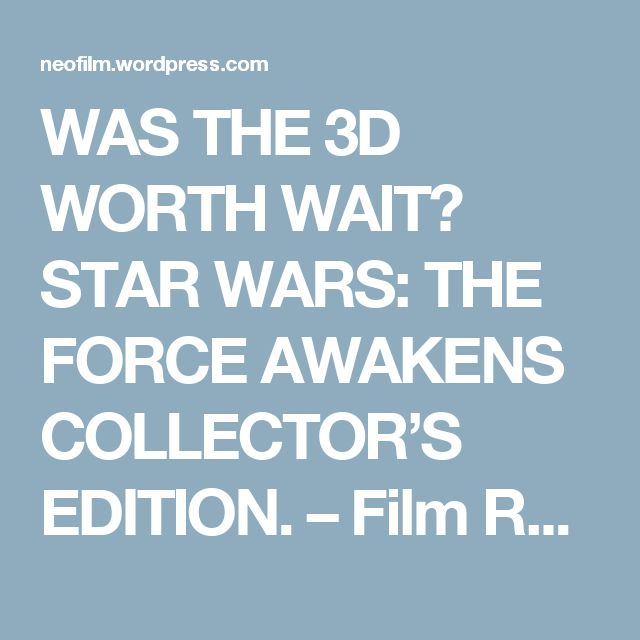 WAS THE 3D WORTH WAIT? STAR WARS: THE FORCE AWAKENS COLLECTOR'S EDITION. – Film Reviews