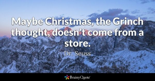 """Maybe Christmas the Grinch thought doesn't come from a store.""- Dr. Seuss"