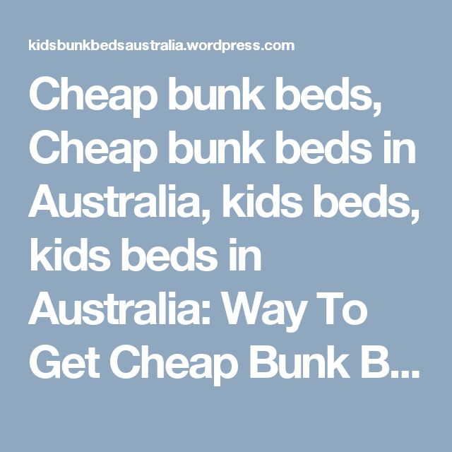 Cheap bunk beds, Cheap bunk beds in Australia, kids beds, kids beds in Australia: Way To Get Cheap Bunk Beds In Australia | kids bunk beds,bunk beds,bunk beds Australia: Cheap bunk beds in Australia as the name implies come cheap but they still have more value than their worth because stiff competition among bunk beds manufacturers given the wide demand for this product significantly pulls down the prices.