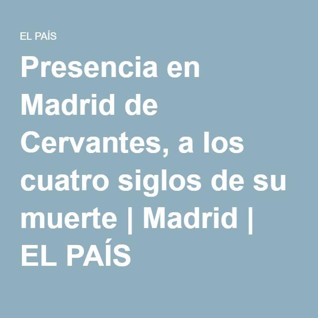 Presencia en Madrid de Cervantes, a los cuatro siglos de su muerte | Madrid | EL PAÍS