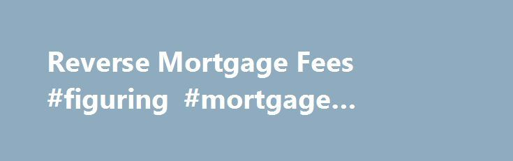 Reverse Mortgage Fees #figuring #mortgage #payments http://mortgage.remmont.com/reverse-mortgage-fees-figuring-mortgage-payments/  #reverse mortgage rates # Reverse Mortgage Information Reverse Mortgage Fees Closing Costs Some of the most significant loan closing costs can be the Federal Housing Administration (FHA) initial Mortgage Insurance Premium (MIP), loan origination fee, and title insurance. Typically, all closing costs can be financed as part of the loan. Generally, the only out of…
