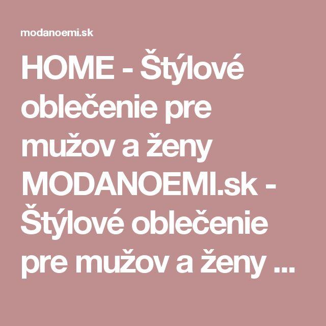 HOME - Štýlové oblečenie pre mužov a ženy MODANOEMI.sk - Štýlové oblečenie pre mužov a ženy MODANOEMI.sk - HOME