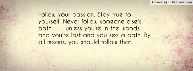 Follow your passion. Stay true to yourself. Never follow someone else's path. . . . unless you're in the woods and you're lost and you see a path. By all means, you should follow that.