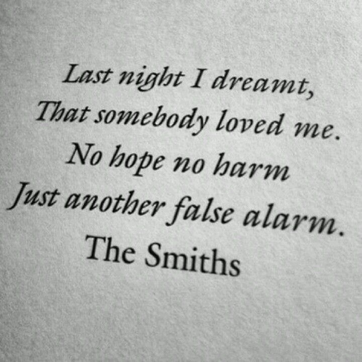 """Last night I dreamt, that somebody loved me. No hope no harm, just another false alarm."" -Morrissey"