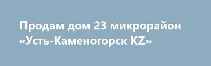 Продам дом 23 микрорайон «Усть-Каменогорск KZ» http://www.mostransregion.ru/d_260/?adv_id=146 Предлагаем к продаже дом в 23 микрорайоне, 30 млн тг, реальному покупателю торг, 3 уровня, 300 м² кухня - 15 м², кирпичный, требуется косметический ремонт, центр. водопровод, канализация, санузел, ванная, кабельное ТВ, 3 гаража (один теплый со смотровой ямой), телефон, погреб в доме и в хоз. блоке, баня, хоз. блок, центральный полив, бойлер, беседка, земельный участок - 14 соток, плодоносящий сад…