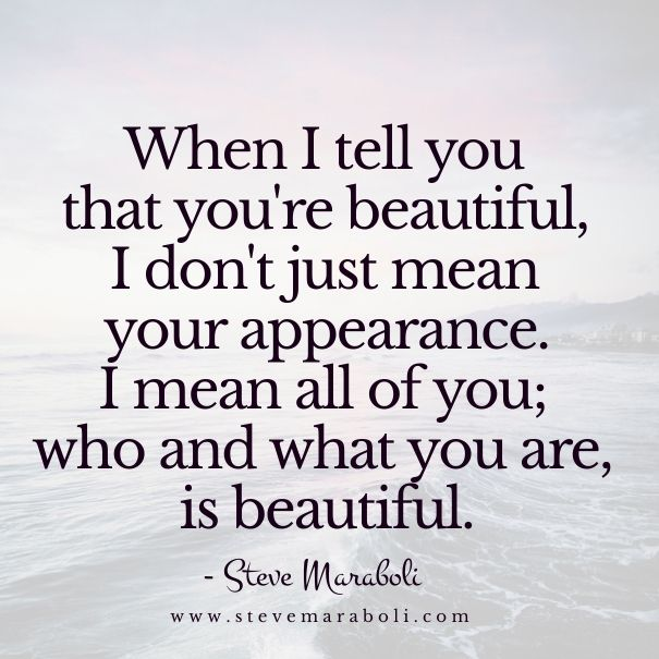 When I tell you that you're beautiful, I don't just mean your appearance. I mean all of you; who and what you are, is beautiful. - Steve Maraboli <3