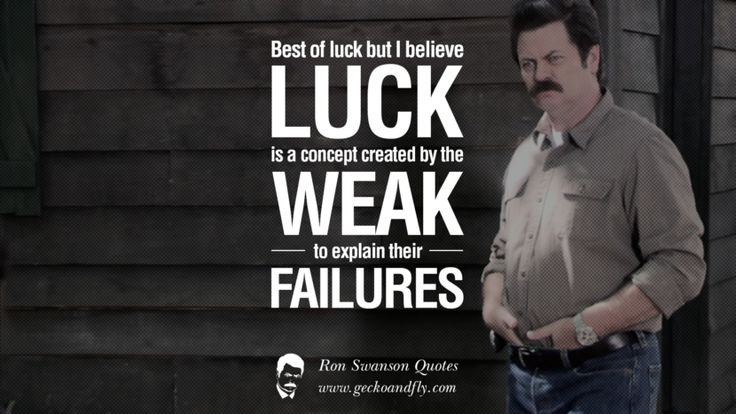Best of luck but I believe luck is a concept created by the weak to explain their failures. Funny Ron Swanson Quotes And Meme
