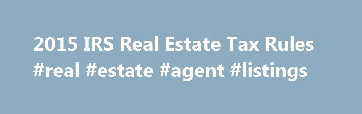 2015 IRS Real Estate Tax Rules #real #estate #agent #listings http://property.nef2.com/2015-irs-real-estate-tax-rules-real-estate-agent-listings/  What are the 2015 IRS Real Estate Tax Rules If you own real estate, you will find all the information you need regarding IRS real estate tax rules for your property here. Real Estate Owner focuses on the 2015 IRS real estate tax rules which you will use for your 2014 tax return. By understanding and utilizing tax breaks available to you, you will…