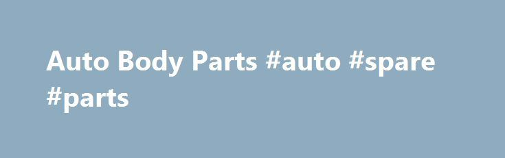 Auto Body Parts #auto #spare #parts http://autos.remmont.com/auto-body-parts-auto-spare-parts/  #replacement auto body parts # Car Body Parts N' Truck Body Parts Store ONE-STOP-SHOPPING FOR ALL YOUR AUTOMOTIVE BODY REPAIR NEEDS AND AUTO BODY PARTS We want you to think... Read more >The post Auto Body Parts #auto #spare #parts appeared first on Auto.