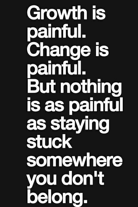 Nothing is more painful than being stuck where you don't belong.