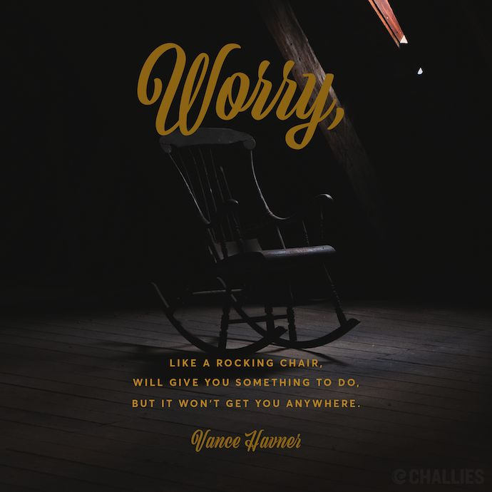 """Worry, like a rocking chair, will give you something to do, but it won't get you anywhere."" (Vance Havner)"