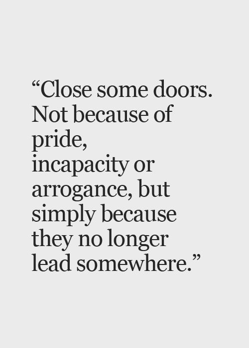 "Actual quote is: ""close some doors today. not because of pride, incapacity or arrogance, but simply because they lead you nowhere"" - Paulo Coelho"