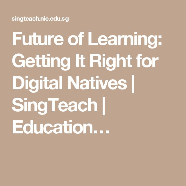 Future of Learning: Getting It Right for Digital Natives | SingTeach…